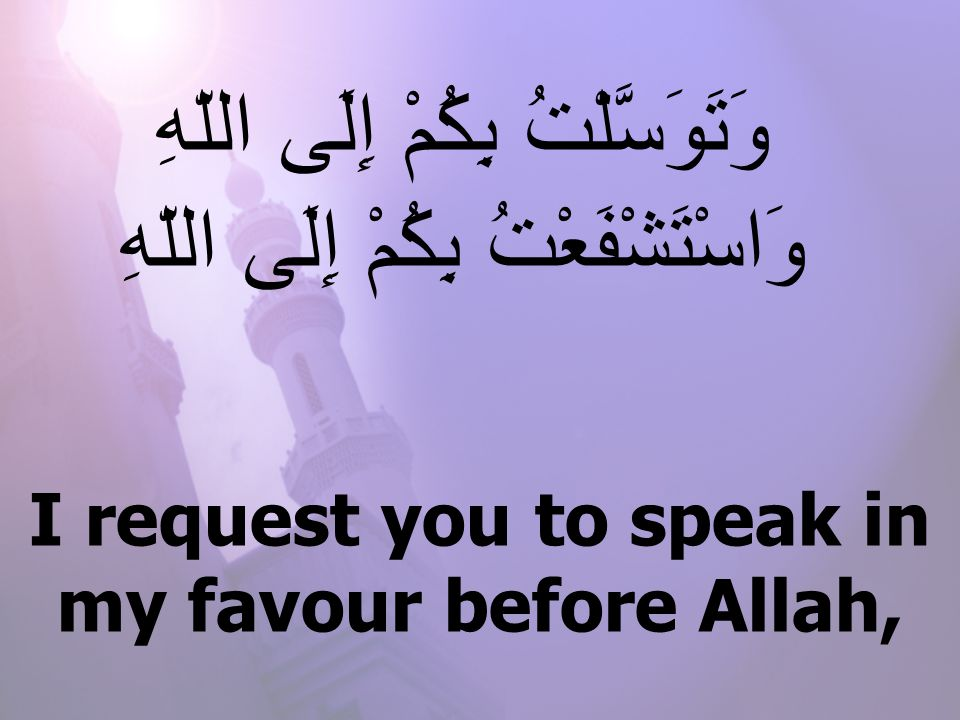 I request you to speak in my favour before Allah, وَتَوَسَّلْتُ بِكُمْ إِلَى اللّهِ وَاسْتَشْفَعْتُ بِكُمْ إِلَى اللّهِ