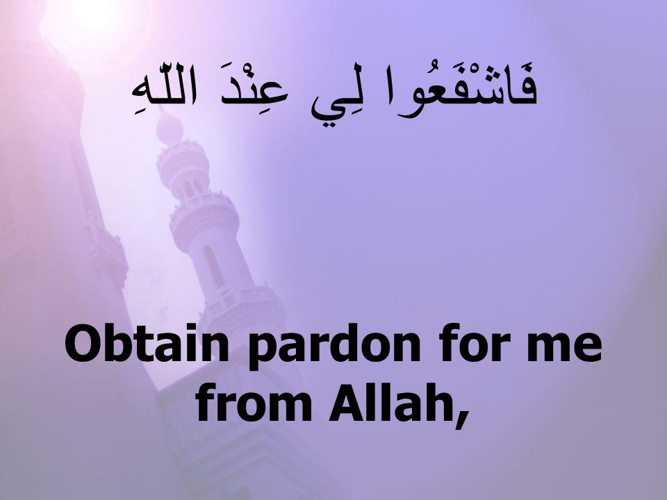 Obtain pardon for me from Allah, فَاشْفَعُوا لِي عِنْدَ اللّهِ