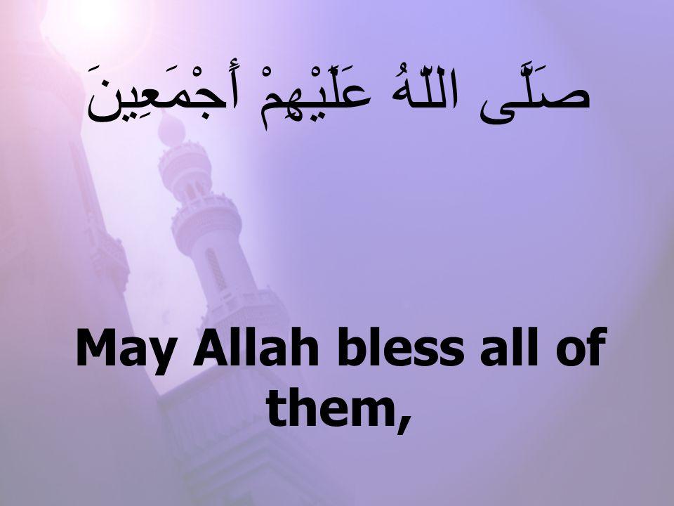 May Allah bless all of them, صَلَّى اللّهُ عَلَيْهِمْ أَجْمَعِينَ