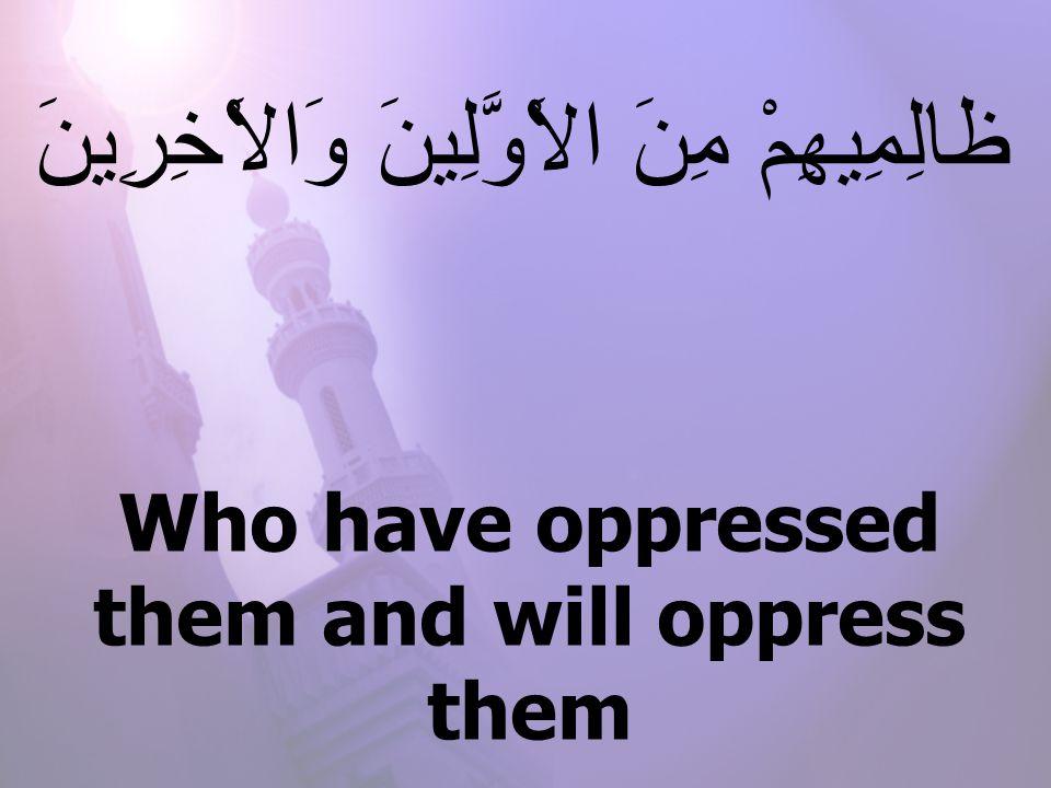 Who have oppressed them and will oppress them مِنَ الاََْوَّلِينَ وَالاَْخِرِينَ ظالِمِيهِمْ