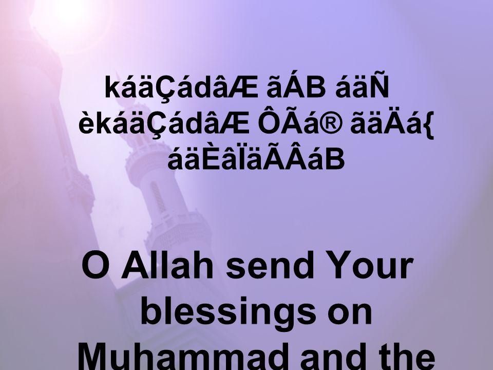 káäÇádâÆ ãÁB áäÑ èkáäÇádâÆ ÔÃá® ãäÄá{ áäÈâÏäÃÂáB O Allah send Your blessings on Muhammad and the family of Muhammad.