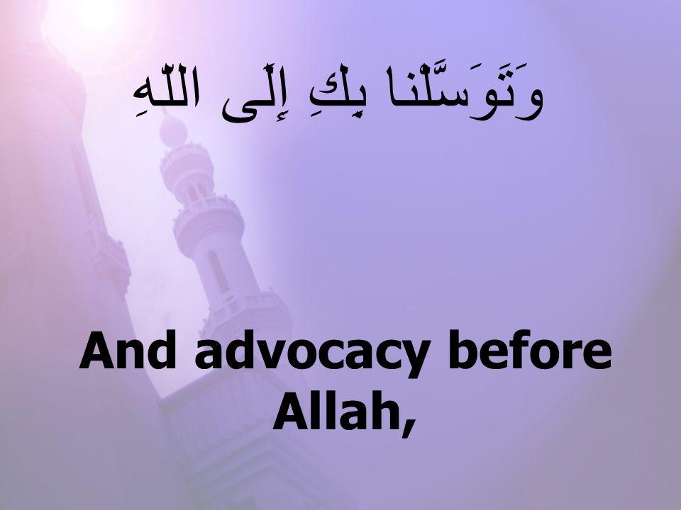 And advocacy before Allah, وَتَوَسَّلْنا بِكِ إِلَى اللّهِ