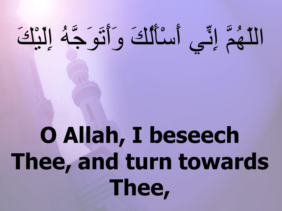 O Allah, I beseech Thee, and turn towards Thee, اللّهُمَّ إِنِّي أَسْأَلُكَ وَأَتَوَجَّهُ إِلَيْكَ
