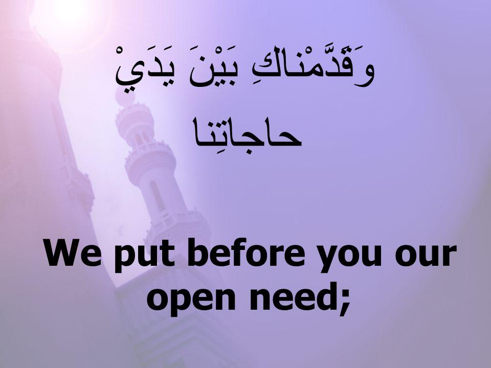 We put before you our open need; وَقَدَّمْناكِ بَيْنَ يَدَيْ حاجاتِنا