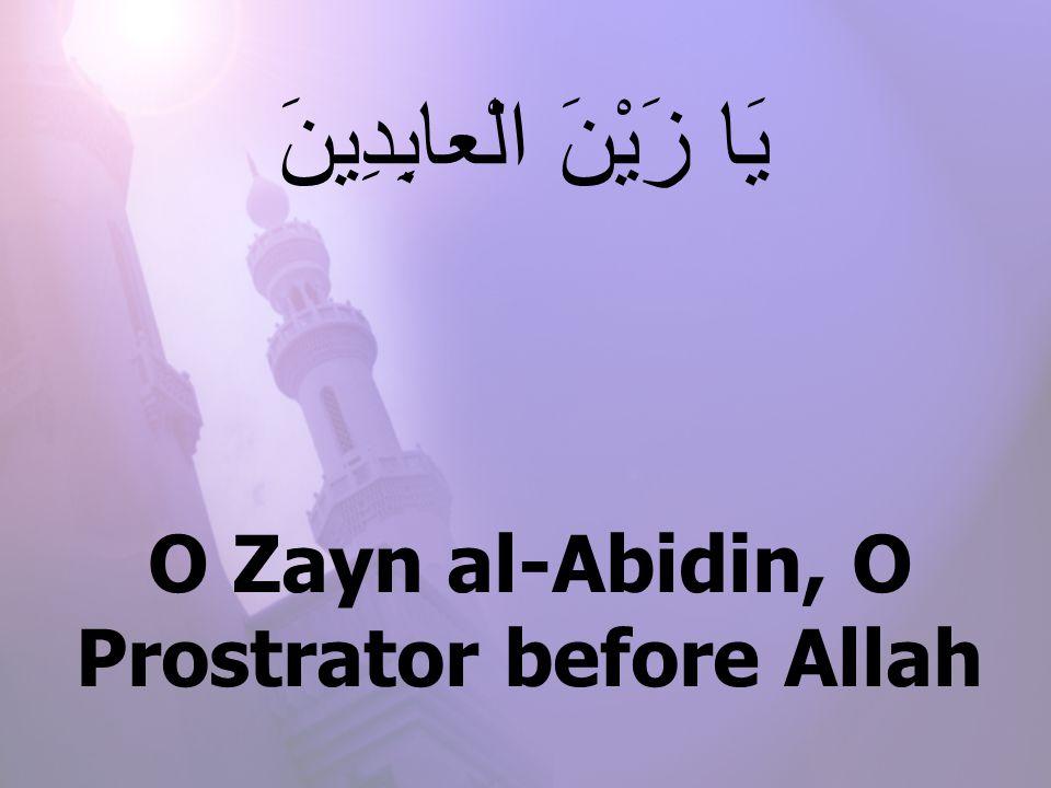 O Zayn al-Abidin, O Prostrator before Allah يَا زَيْنَ الْعابِدِينَ