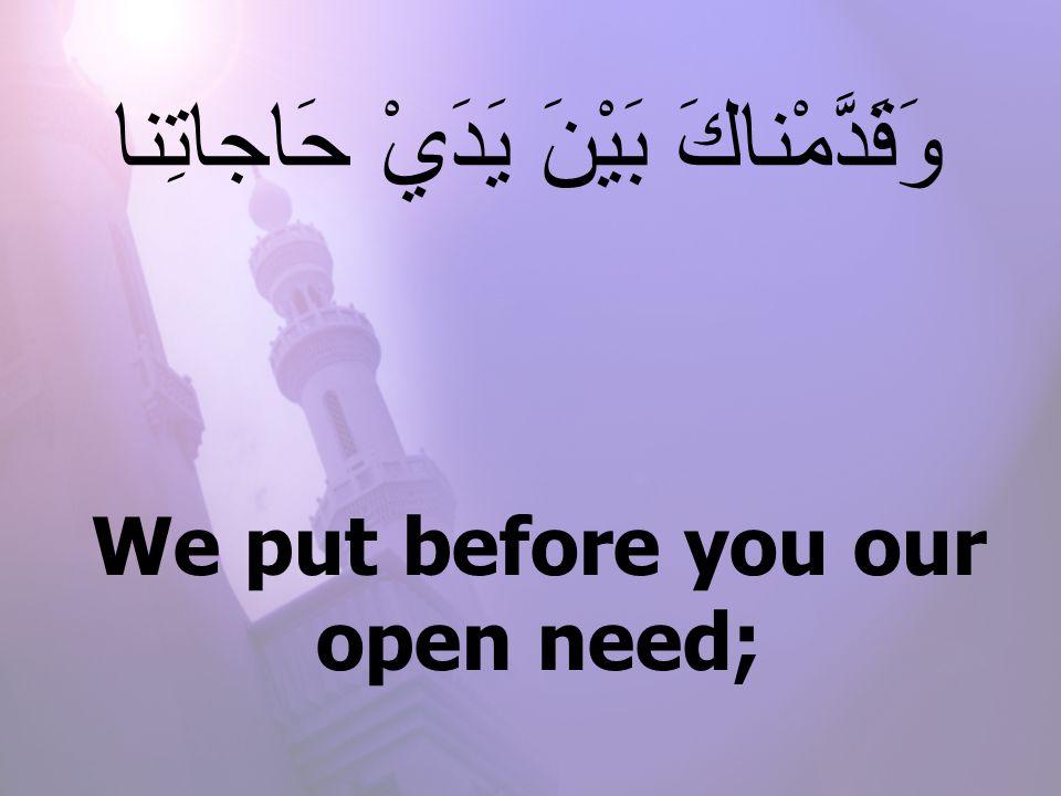 We put before you our open need; وَقَدَّمْناكَ بَيْنَ يَدَيْ حَاجاتِنا