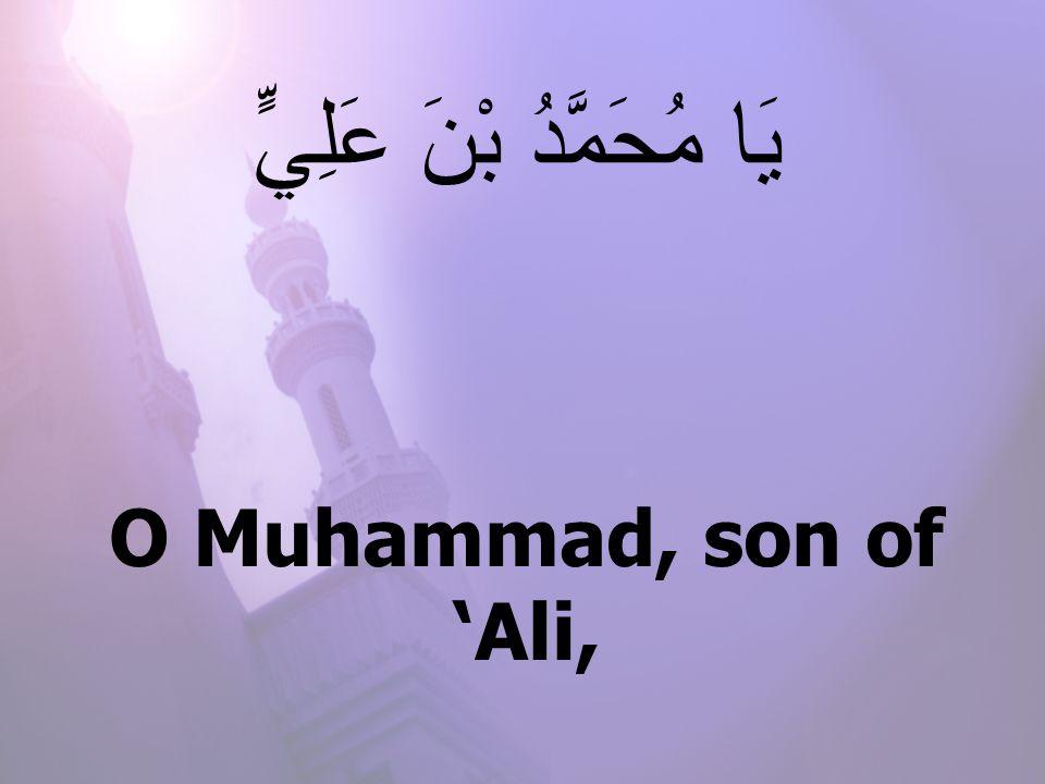 O Muhammad, son of 'Ali, يَا مُحَمَّدُ بْنَ عَلِيٍّ