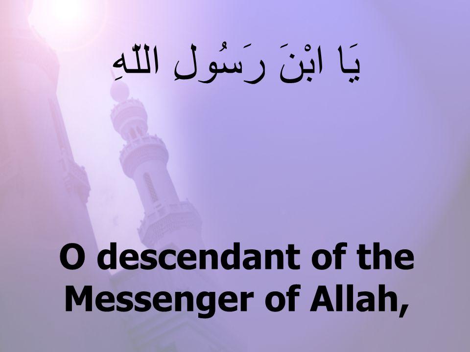 O descendant of the Messenger of Allah, يَا ابْنَ رَسُولِ اللّهِ