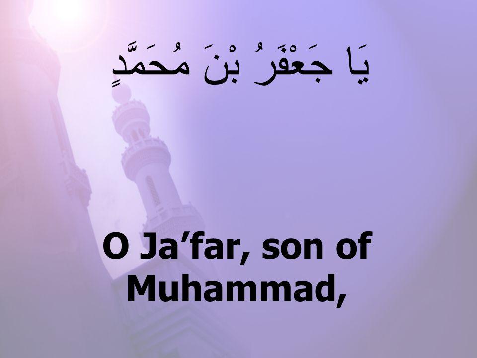 O Ja'far, son of Muhammad, يَا جَعْفَرُ بْنَ مُحَمَّدٍ
