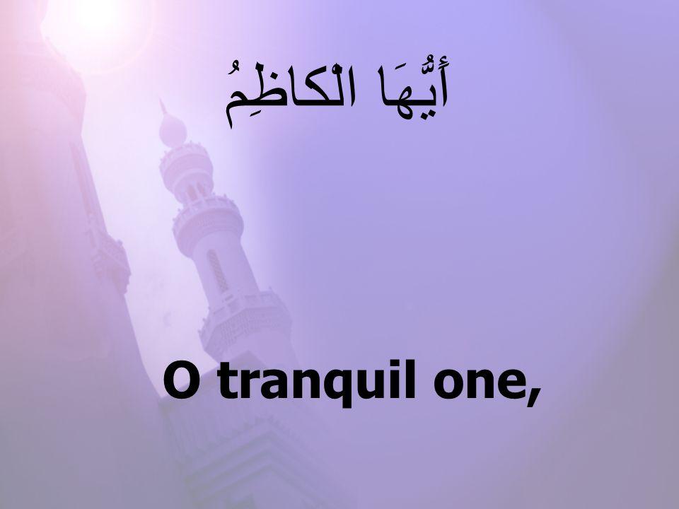 O tranquil one, أَيُّهَا الْكاظِمُ
