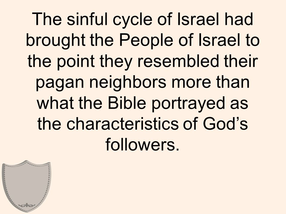 The sinful cycle of Israel had brought the People of Israel to the point they resembled their pagan neighbors more than what the Bible portrayed as the characteristics of God's followers.