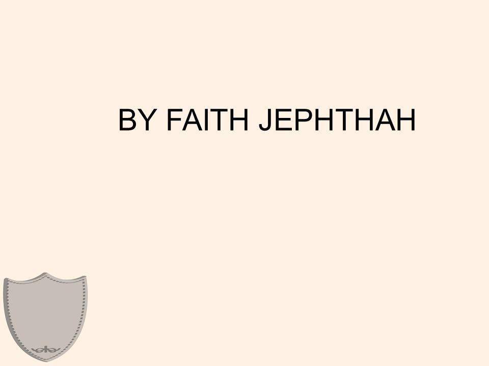 BY FAITH JEPHTHAH
