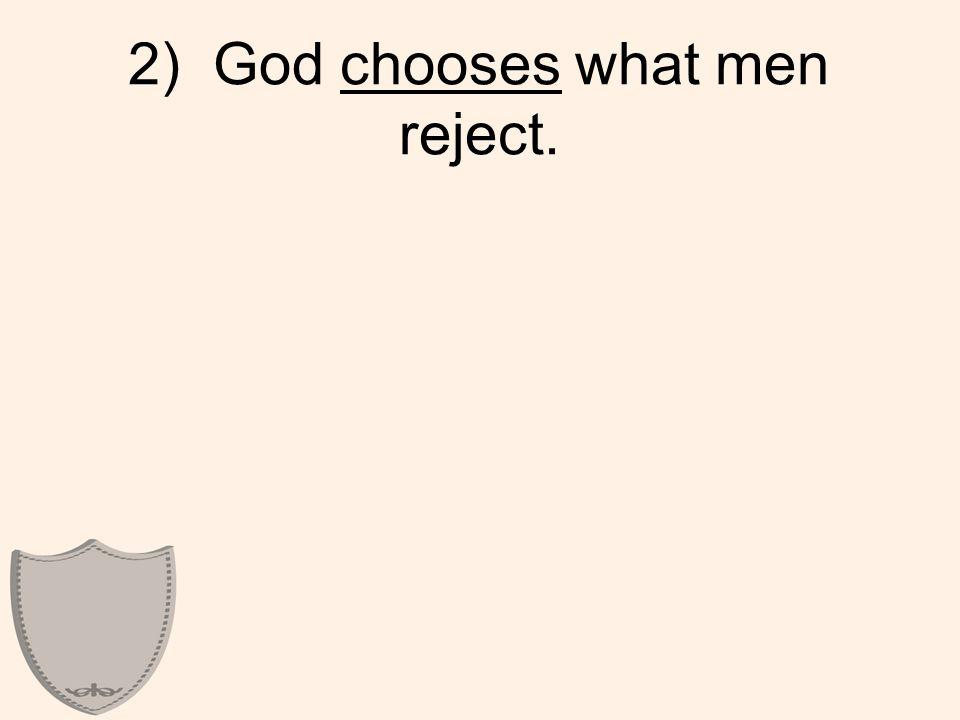2) God chooses what men reject.
