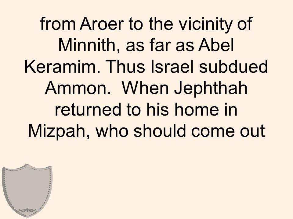 from Aroer to the vicinity of Minnith, as far as Abel Keramim. Thus Israel subdued Ammon. When Jephthah returned to his home in Mizpah, who should com