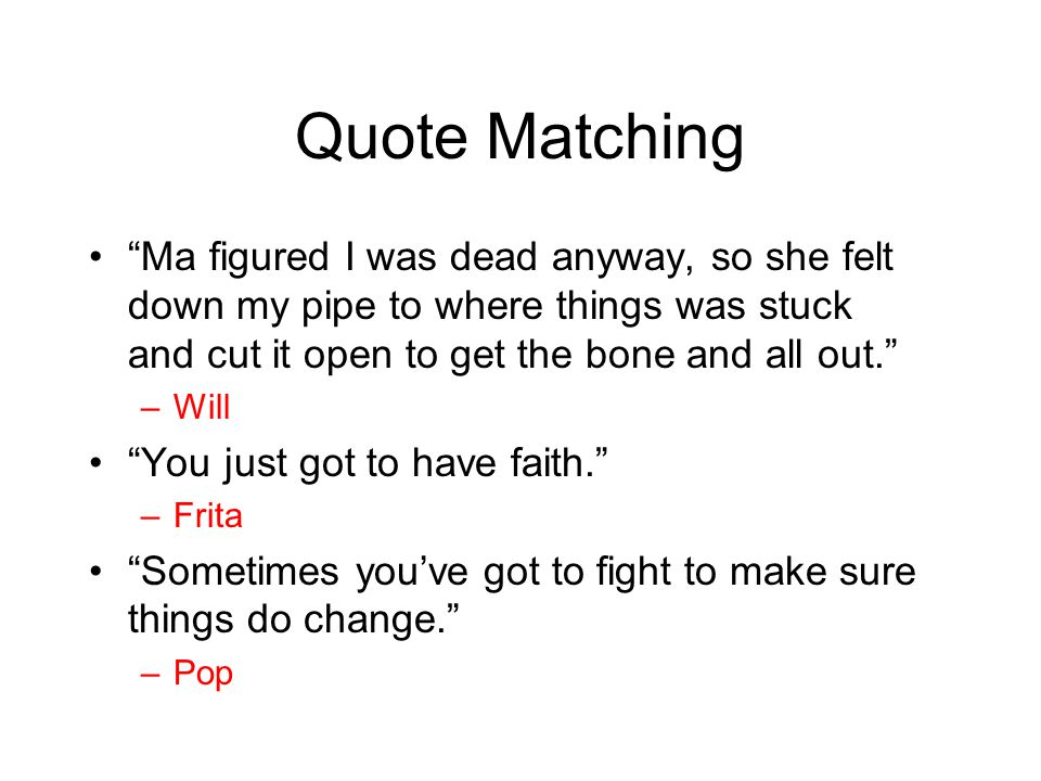 "Quote Matching ""Ma figured I was dead anyway, so she felt down my pipe to where things was stuck and cut it open to get the bone and all out."" –Will """