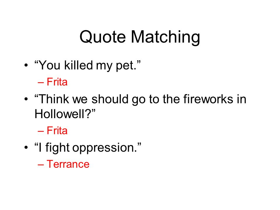 "Quote Matching ""You killed my pet."" –Frita ""Think we should go to the fireworks in Hollowell?"" –Frita ""I fight oppression."" –Terrance"