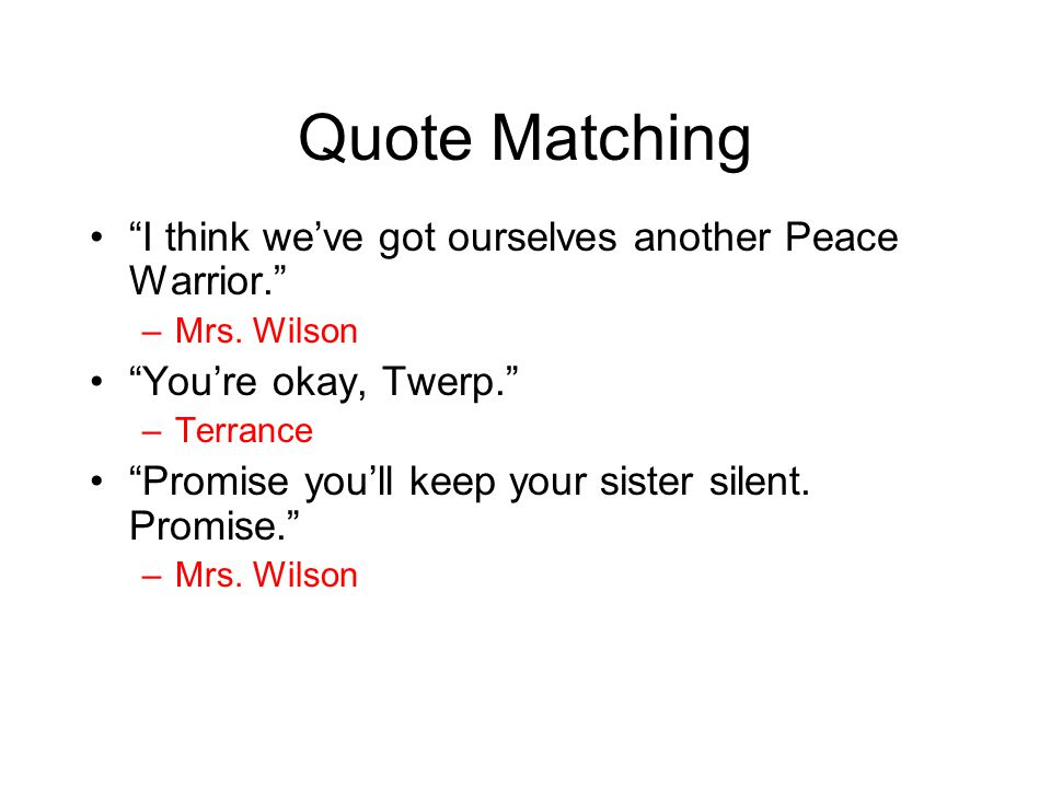 "Quote Matching ""I think we've got ourselves another Peace Warrior."" –Mrs. Wilson ""You're okay, Twerp."" –Terrance ""Promise you'll keep your sister sile"
