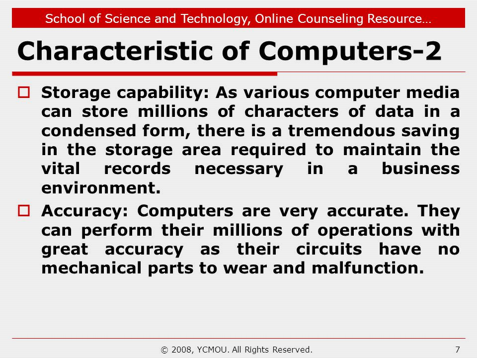 School of Science and Technology, Online Counseling Resource… © 2008, YCMOU. All Rights Reserved. Characteristic of Computers-2  Storage capability: