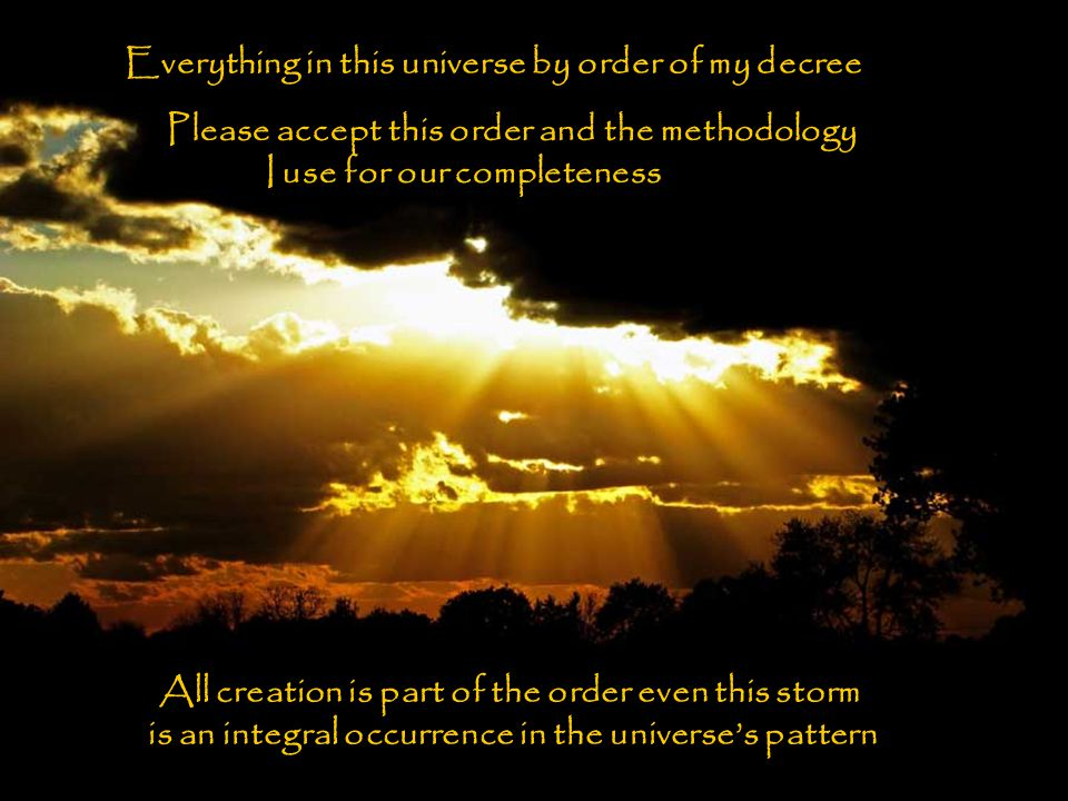 Everything in this universe by order of my decree Please accept this order and the methodology I use for our completeness All creation is part of the order even this storm is an integral occurrence in the universe's pattern