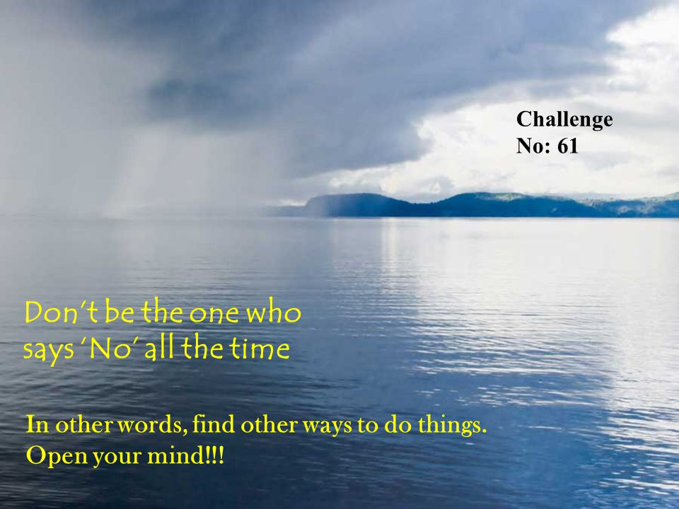 Challenge No: 61 Don't be the one who says 'No' all the time In other words, find other ways to do things.