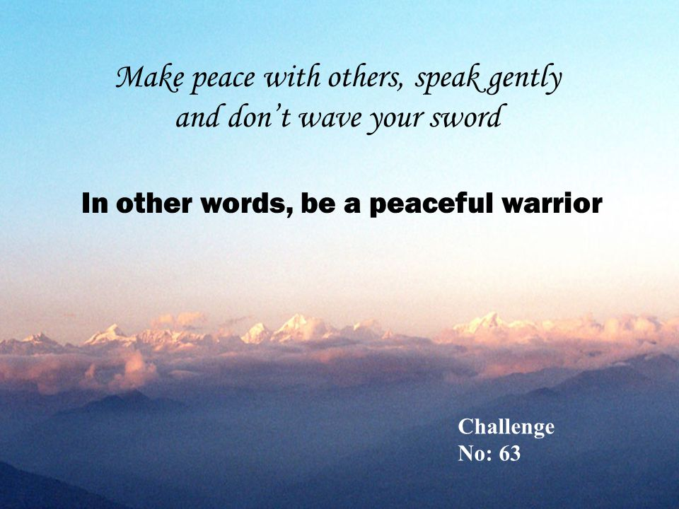Make peace with others, speak gently and don't wave your sword In other words, be a peaceful warrior Challenge No: 63