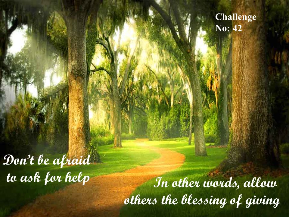Don't be afraid to ask for help In other words, allow others the blessing of giving Challenge No: 42