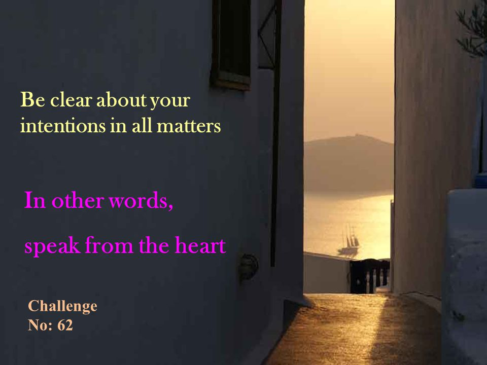 Be clear about your intentions in all matters In other words, speak from the heart Challenge No: 62