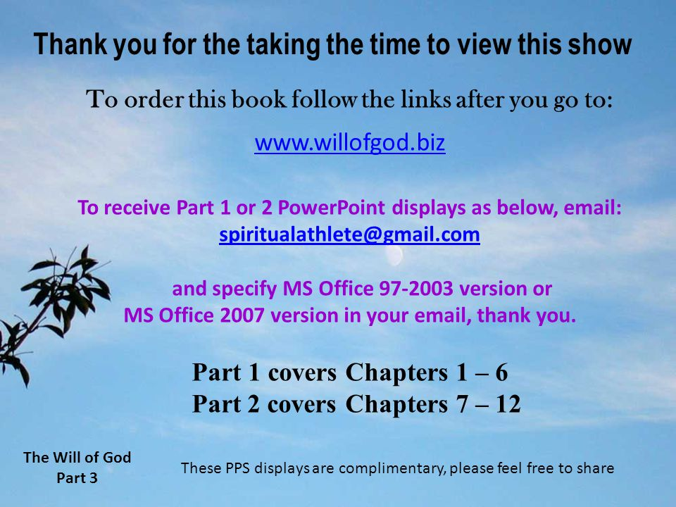 Thank you for the taking the time to view this show To order this book follow the links after you go to: www.willofgod.biz To receive Part 1 or 2 PowerPoint displays as below, email: spiritualathlete@gmail.com and specify MS Office 97-2003 version or MS Office 2007 version in your email, thank you.