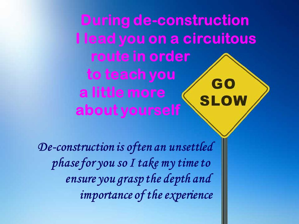 During de-construction I lead you on a circuitous route in order to teach you a little more about yourself De-construction is often an unsettled phase for you so I take my time to ensure you grasp the depth and importance of the experience