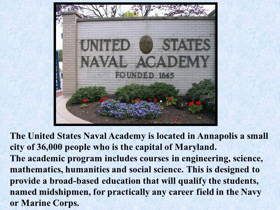 The United States Naval Academy is located in Annapolis a small city of 36,000 people who is the capital of Maryland.