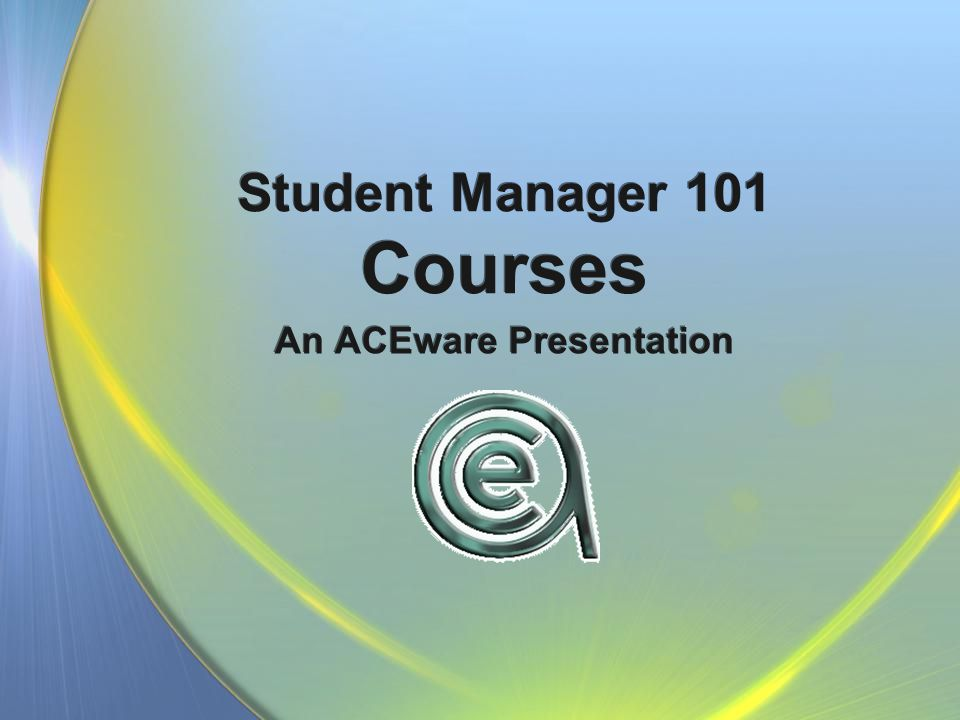 Student Manager 101 Courses An ACEware Presentation
