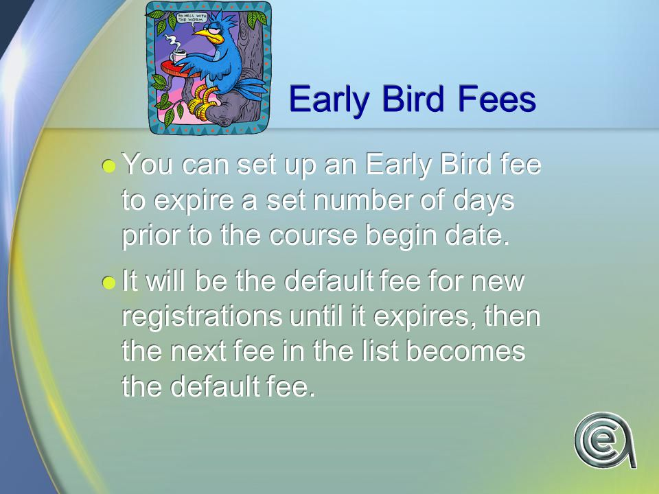 Early Bird Fees You can set up an Early Bird fee to expire a set number of days prior to the course begin date.