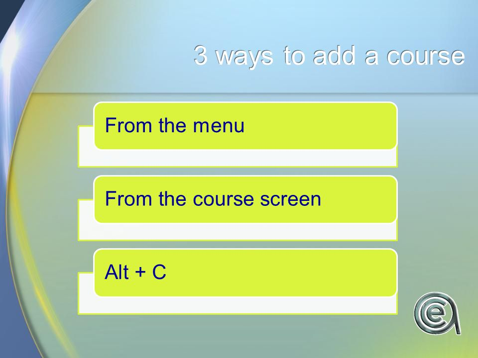 3 ways to add a course From the menuFrom the course screenAlt + C