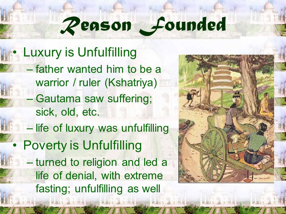 Reason Founded Luxury is Unfulfilling –father wanted him to be a warrior / ruler (Kshatriya) –Gautama saw suffering; sick, old, etc.
