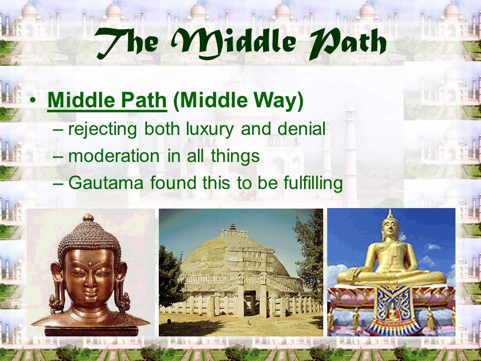 The Middle Path Middle Path (Middle Way) –rejecting both luxury and denial –moderation in all things –Gautama found this to be fulfilling