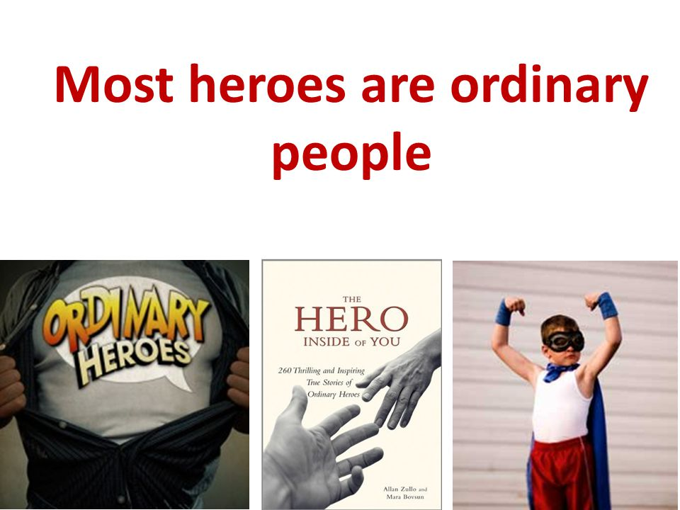 Most heroes are ordinary people