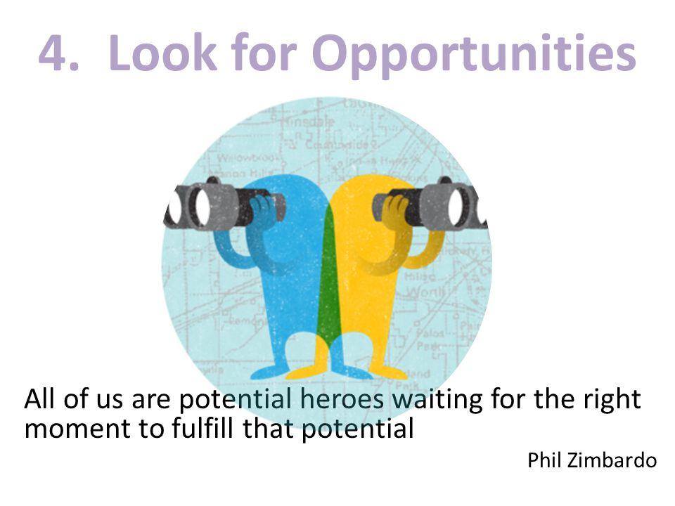 4. Look for Opportunities All of us are potential heroes waiting for the right moment to fulfill that potential Phil Zimbardo
