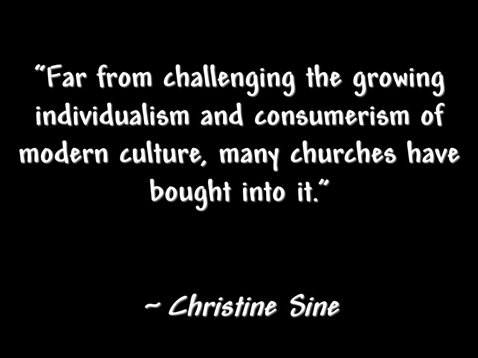 Far from challenging the growing individualism and consumerism of modern culture, many churches have bought into it. ~ Christine Sine