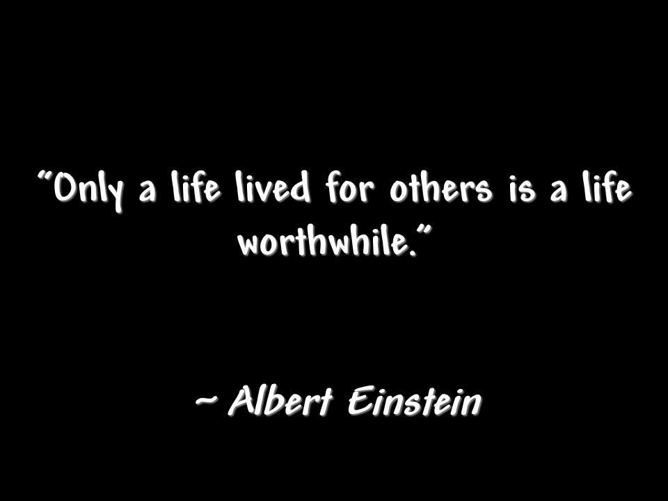 Only a life lived for others is a life worthwhile. ~ Albert Einstein
