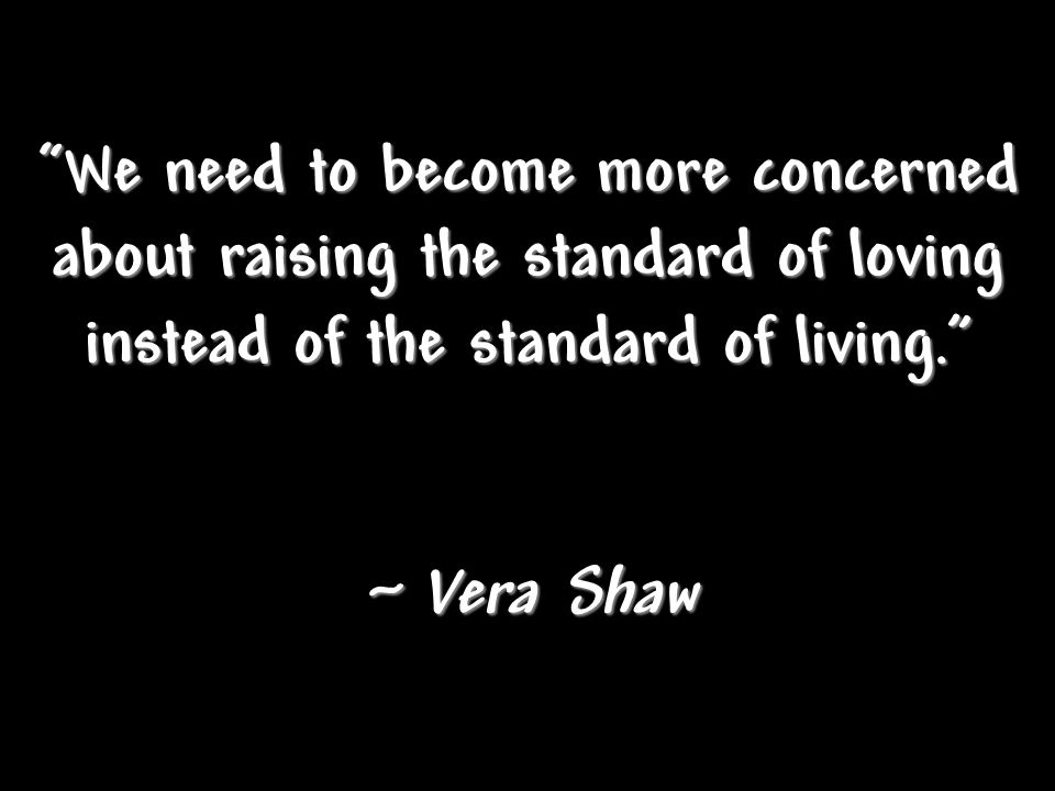 We need to become more concerned about raising the standard of loving instead of the standard of living. ~ Vera Shaw