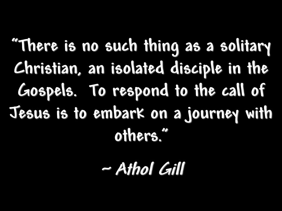 There is no such thing as a solitary Christian, an isolated disciple in the Gospels.