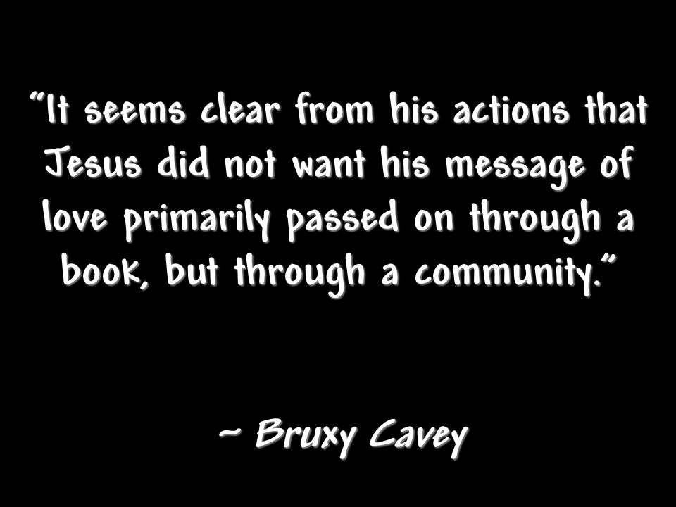 It seems clear from his actions that Jesus did not want his message of love primarily passed on through a book, but through a community. ~ Bruxy Cavey