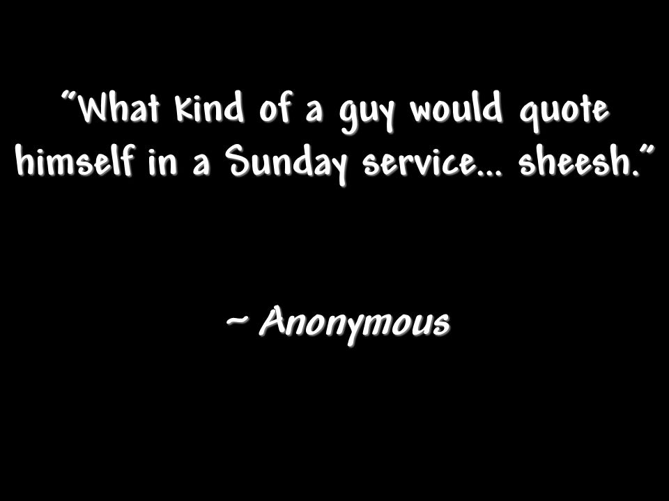 What kind of a guy would quote himself in a Sunday service… sheesh. ~ Anonymous