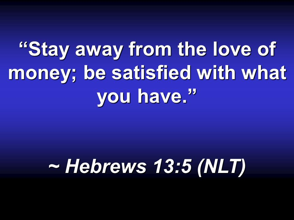 Stay away from the love of money; be satisfied with what you have. ~ Hebrews 13:5 (NLT)