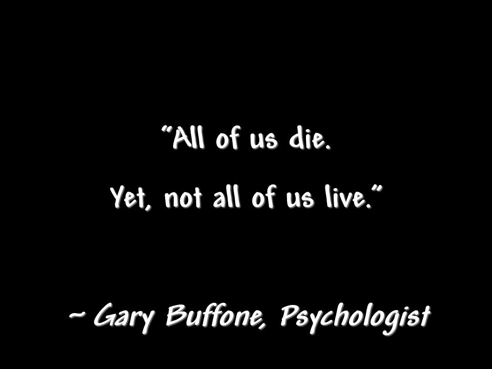 All of us die. Yet, not all of us live. ~ Gary Buffone, Psychologist