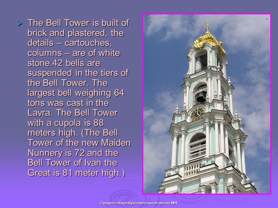 Средняя общеобразовательная школа №4  The Bell Tower is built of brick and plastered, the details – cartouches, columns – are of white stone.42 bells are suspended in the tiers of the Bell Tower.