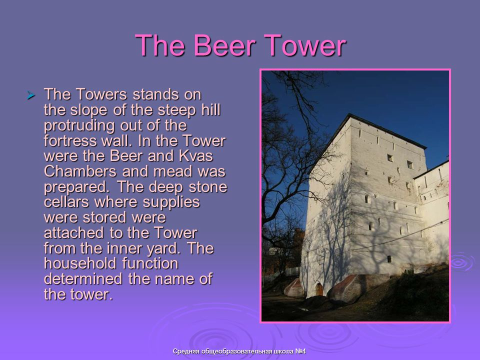 Средняя общеобразовательная школа №4 The Beer Tower  The Towers stands on the slope of the steep hill protruding out of the fortress wall.