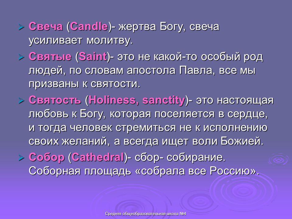 Средняя общеобразовательная школа №4  Свеча (Candle)- жертва Богу, свеча усиливает молитву.  Святые (Saint)- это не какой-то особый род людей, по сл