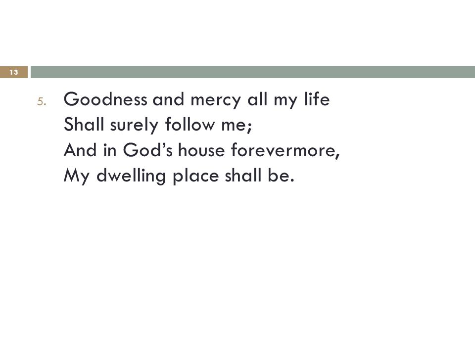 13 5. Goodness and mercy all my life Shall surely follow me; And in God's house forevermore, My dwelling place shall be.