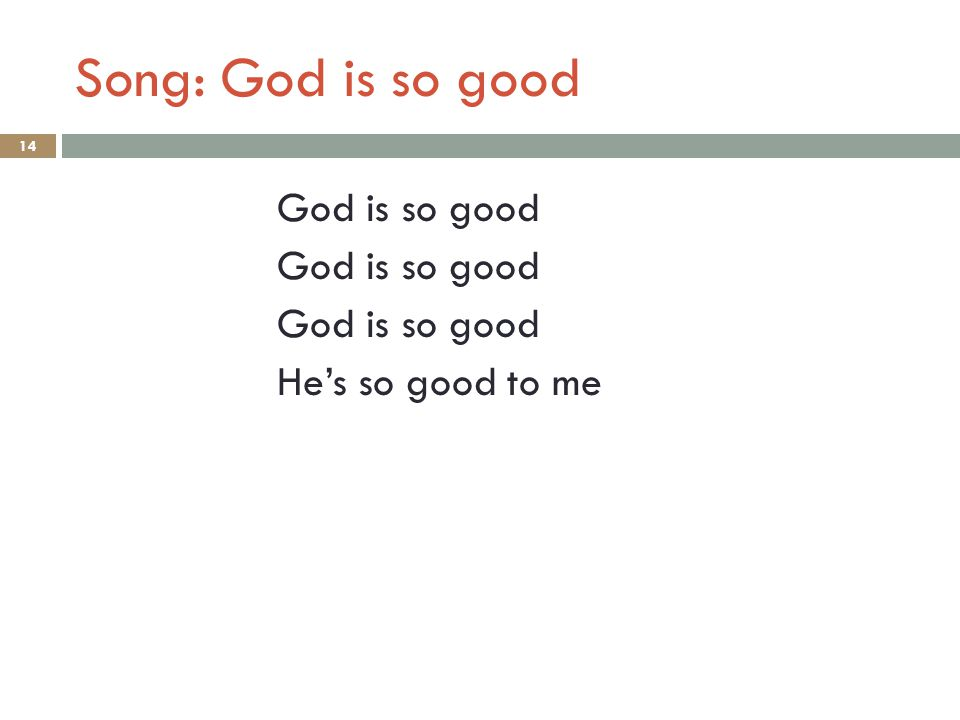 Song: God is so good God is so good He's so good to me 14